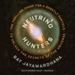 Neutrino Hunters: The Thrilling Chase for a Ghostly Particle to Unlock the Secrets of the Universe | Ray Jayawardhana