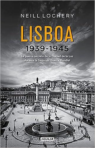 Lisboa 1939-1945: La guerra secreta de la Ciudad de la Luz durante la Segunda Guerra Mundial Biografia - Historia: Amazon.es: LOCHERY NEILL LOCHERY NEILL: ...