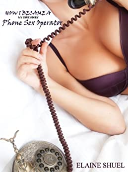 How I Became A Phone Sex Operator - My True Story by [Shuel, Elaine]