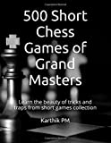 500 Short Chess Games of Grand Masters: Learn the beauty of tricks and traps from short games collection
