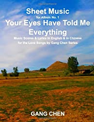 Sheet Music for Album No. 1, Your Eyes Have Told Me Everything: Music Scores & Lyrics in English & in Chinese for the Love Songs by Gang Chen Series (Volume 1)