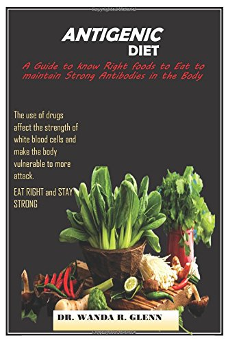 Antigenic Diet: A guide to know the right food to eat to main strong Antibodies in the Body by Wanda Glenn