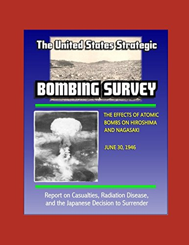 The United States Strategic Bombing Survey: The Effects of Atomic Bombs on Hiroshima and Nagasaki, June 30, 1946 - Report on Casualties, Radiation Disease, and the Japanese Decision to Surrender