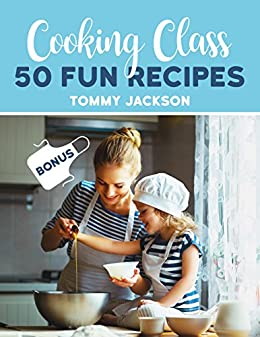 Cooking Class: 50 Fun Recipes by [Jackson, Tommy]