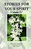 STORIES for YOUR SPIRIT, Volume IV, Richard P. Matthews, 0979810639