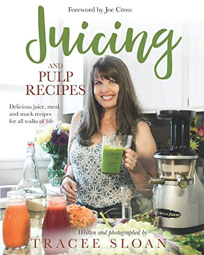 Juicing and Pulp Recipes: Delicious juice, meal, and snack recipes for all walks of life by Tracee Sloan