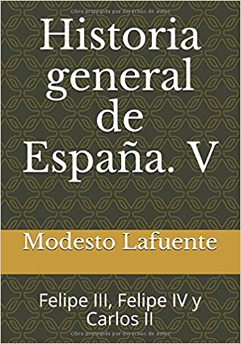 Historia general de España. V: Felipe III, Felipe IV y Carlos II (Historia general de España. Lafuente) (Volume 5) (Spanish Edition): Modesto Lafuente: ...