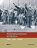 Nationalsozialismus in Kärnten: Opfer. Täter. Gegner (Nationalsozialismus in den österreichischen Bundesländern)