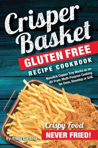 Crisper Basket® Gluten Free Recipe Cookbook: Nonstick Copper Tray Works as an Air Fryer. Multi-Purpose Cooking for Oven, Stovetop or Grill. (Crispy Healthy Cooking) (Volume 1)