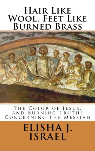 Download Hair Like Wool, Feet Like Burned Brass: The Color of Jesus, and Burning Truths Concerning the Messiah pdf