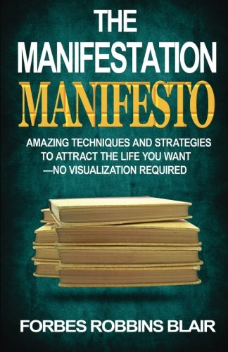 The Manifestation Manifesto: Amazing Techniques and Strategies to Attract the Life You Want - No Visualization Required