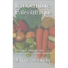 La nourriture Paléolithique: une méthode rapide pour perdre du poids, retrouver un corps sain, manger mieux et différemment (French Edition)
