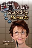 A Life Shaped by Moments, Sandra Slater, 1424122759