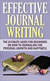 Journal Writing: Effective Journal Writing - The Ultimate Guide For Beginners On How To Journaling For Personal Growth And Happiness (Journaling, Journal Ideas, Writing Prompts)