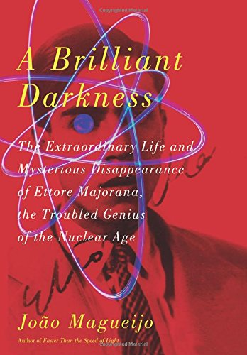 A Brilliant Darkness: The Extraordinary Life and Mysterious Disappearance of Ettore Majorana, the Troubled Genius of the Nuclear Age PDF
