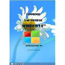 J'apprends à me servir de Windows 8: Windows 8, utilisation et personnalisation (French Edition)