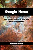 Google Home: Complete Manual Book to Master Your Smart Assistant. Unofficial Guide for Beginners