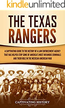 The Texas Rangers: A Captivating Guide to the History of a Law Enforcement Agency That Has Helped Stop Some of America's Most Infamous Criminals and Their Role in the Mexican-American War