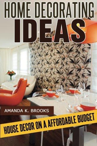 Home Decorating Ideas House Decor On An Affordable Budget Brooks Amanda K 9781497354999 Amazon Com Books