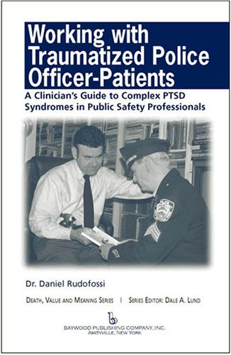 Working with Traumatized Police-Officer Patients: A Clinician's Guide to Complex PTSD Syndromes in Public Safety Professionals (Death, Value and Meaning Series)
