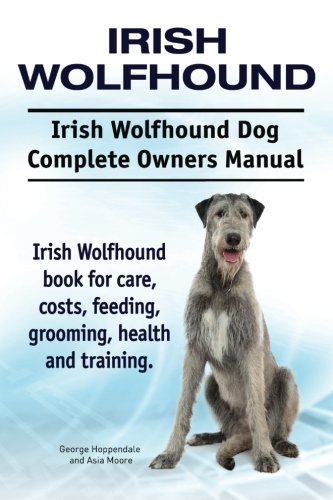 Irish Wolfhound. Irish Wolfhound Dog Complete Owners Manual. Irish Wolfhound book for care, costs, feeding, grooming, health and training. PDF