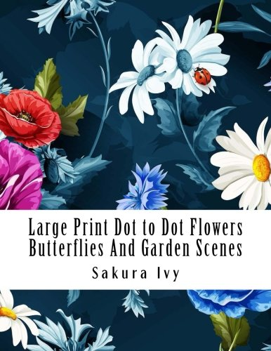 (Large Print Dot to Dot Flowers Butterflies And Garden Scenes: Easy to Read Dot to Dot Flower Garden For Adults and Seniors (Dot to Dot Book For)