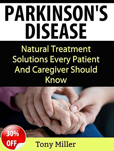 Parkinson's Disease: Natural Treatment Solutions Every Patient And Caregiver Should Know (Parkinson's disease)