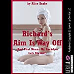 Richard's Aim Is Way Off (and That Means My Backdoor Gets Blasted!): An Accidental First Anal Sex Erotica Story | Alice Drake