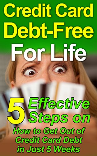 Credit Card Debt-Free For Life: 5 Effective Steps on How to Get Out of Credit Card Debt in Just 5 Weeks (Debt Free, Debt Management, Credit Card-Debt Free ... Strategies, How to Get Out of Debt Forever) by [Andrews, Martha]