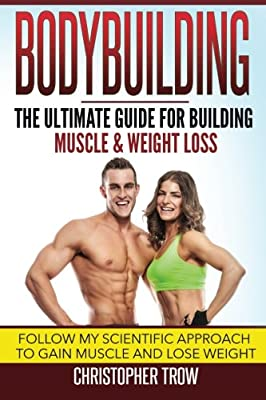 Bodybuilding: The Ultimate Guide For Building Muscle & Weight Loss: Follow my scientific approach to gain muscle and lose weight (Weight training, ... and fitness, Weight loss books) (Volume 1)