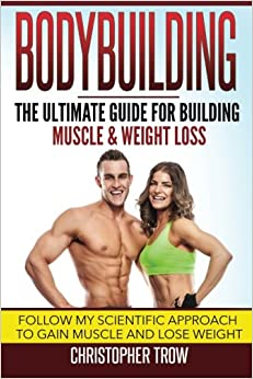 Book Bodybuilding: The Ultimate Guide For Building Muscle & Weight Loss: Follow my scientific approach to gain muscle and lose weight (Weight training, ... and fitness, Weight loss books) (Volume 1)