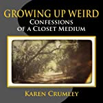 Growing Up Weird: Confessions of a Closet Medium | Karen Crumley