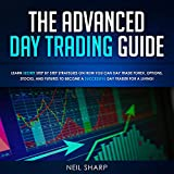 The Advanced Day Trading Guide: Learn Secret Step by Step Strategies on How You Can Day Trade Forex, Options, Stocks, and Futures to Become a SUCCESSFUL Day Trader For a Living!