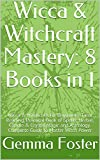 Wicca & Witchcraft Mastery: 8 Books in 1: Wicca