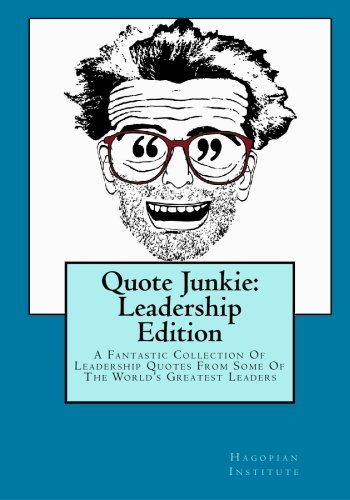 Read Online Quote Junkie: Leadership Edition: A Fantastic Collection Of Leadership Quotes From Some Of The World's Greatest Leaders pdf
