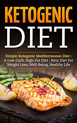 Ketogenic Diet : Simple Ketogenic Mediterranean Diet : A Low-Carb, High-Fat Diet: Keto Diet for Weight Loss, Well-Being, Healthy Life (Weight Loss, Whole Food, Fat-Burning, Paleo )