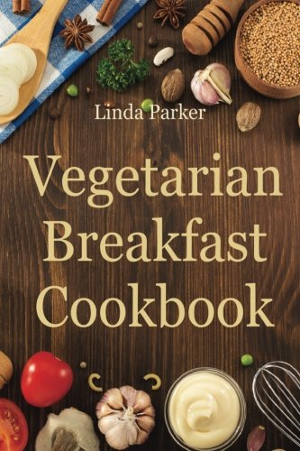 Vegetarian Breakfast Cookbook: Simple, Delicious and Healthy Vegetarian Breakfast Recipes (Vegetarianism: Vegetarian Cookbook With The Best, Easy, Healthy and Tasty Recipes) (Volume 1) pdf