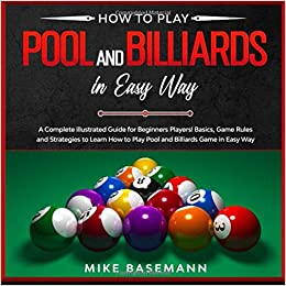 How To Play Pool And Billiards In Easy Way A Complete Illustrated Guide For Beginners Players Basics Instructions Game Rules And Strategies To Learn How To Play Pool And Billiards Game In Easy