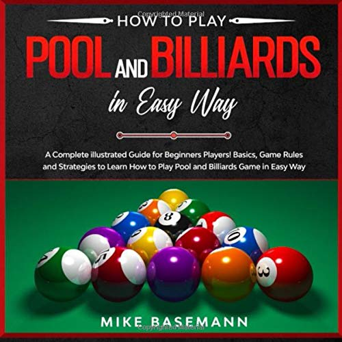 How to Play Pool and Billiards in Easy Way: A Complete illustrated Guide for Beginners Players!Basics, Instructions, Game Rules and Strategies to Learn How to Play Pool and Billiards Game in Easy