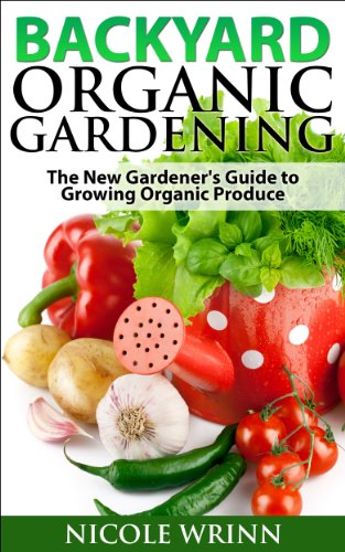 Backyard Organic Gardening: The New Gardener's Guide to Growing Organic Produce by [Wrinn, Nicole]
