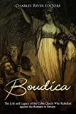 Boudica: The Life and Legacy of the Celtic Queen Who Rebelled against the Romans in Britain