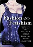Fashion and Fetishism: Corsets, Tight-Lacing & Other Forms of Body-Sculpture: Corsets, Tight Lacing and Other Forms of Body-sculpture