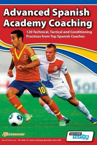Advanced Spanish Academy Coaching - 120 Technical, Tactical and Conditioning Practices from Top Spanish (Advanced Technical Training)