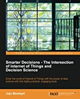 Smarter Decisions – The Intersection of Internet of Things and Decision Science Front Cover