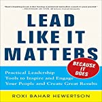 Lead Like It Matters... Because It Does: Practical Leadership Tools to Inspire and Engage Your People and Create Great Results | Roxi Bahar Hewertson