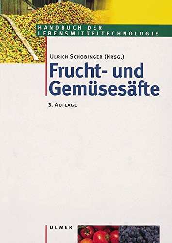 Frucht- und Gemüsesäfte: Technologie, Chemie, Mikrobiologie, Analytik, Bedeutung, Recht (Handbuch der Lebensmitteltechnologie)