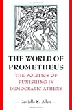 img - for The World of Prometheus: The Politics of Punishing in Democratic Athens book / textbook / text book