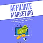 Affiliate Marketing: Internet Marketing Secrets That Will Maximize Your Profits | David Scott