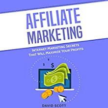 Affiliate Marketing: Internet Marketing Secrets That Will Maximize Your Profits Audiobook by David Scott Narrated by Dean Eby