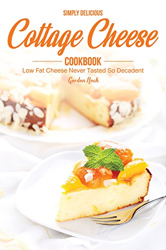 Simply Delicious Cottage Cheese Cookbook: Low Fat Cheese Never Tasted So Decadent by Gordon Rock